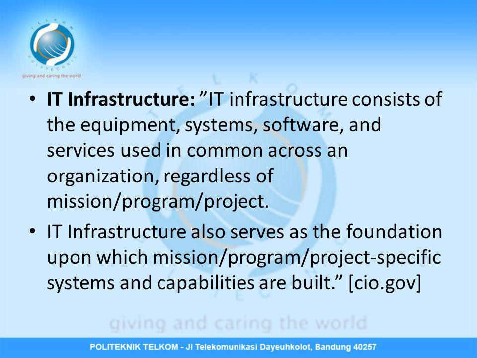 IT Infrastructure: IT infrastructure consists of the equipment, systems, software, and services used in common across an organization, regardless of mission/program/project.