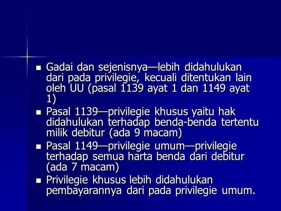 Gadai dan sejenisnya—lebih didahulukan dari pada privilegie, kecuali ditentukan lain oleh UU (pasal 1139 ayat 1 dan 1149 ayat 1)