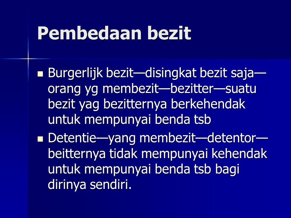 Pembedaan bezit Burgerlijk bezit—disingkat bezit saja—orang yg membezit—bezitter—suatu bezit yag bezitternya berkehendak untuk mempunyai benda tsb.
