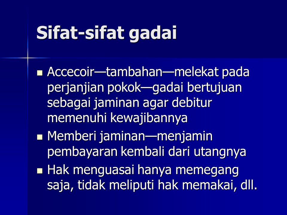 Sifat-sifat gadai Accecoir—tambahan—melekat pada perjanjian pokok—gadai bertujuan sebagai jaminan agar debitur memenuhi kewajibannya.