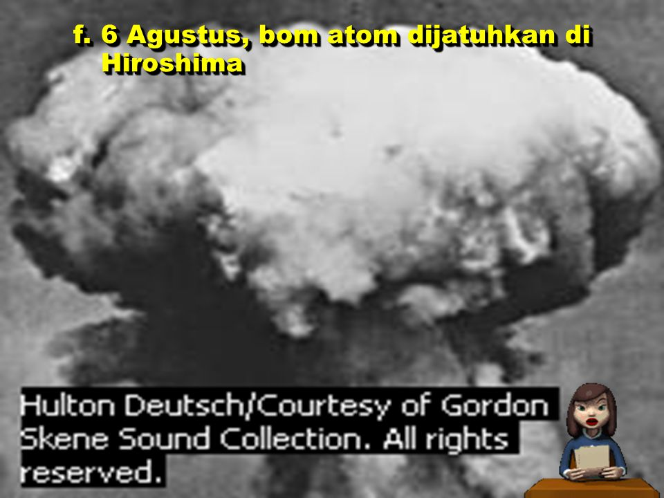 f. 6 Agustus, bom atom dijatuhkan di Hiroshima