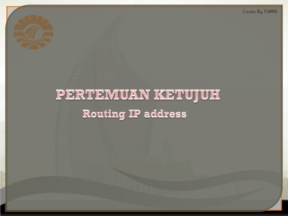 PERTEMUAN KETUJUH Routing IP address