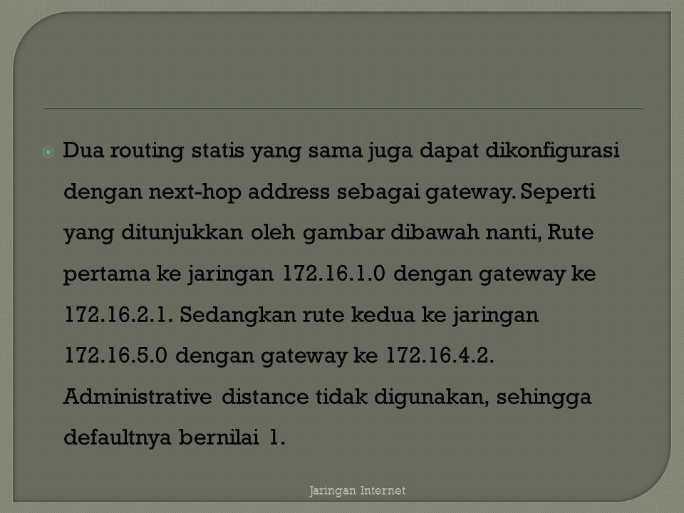 Dua routing statis yang sama juga dapat dikonfigurasi dengan next-hop address sebagai gateway. Seperti yang ditunjukkan oleh gambar dibawah nanti, Rute pertama ke jaringan 172.16.1.0 dengan gateway ke 172.16.2.1. Sedangkan rute kedua ke jaringan 172.16.5.0 dengan gateway ke 172.16.4.2. Administrative distance tidak digunakan, sehingga defaultnya bernilai 1.