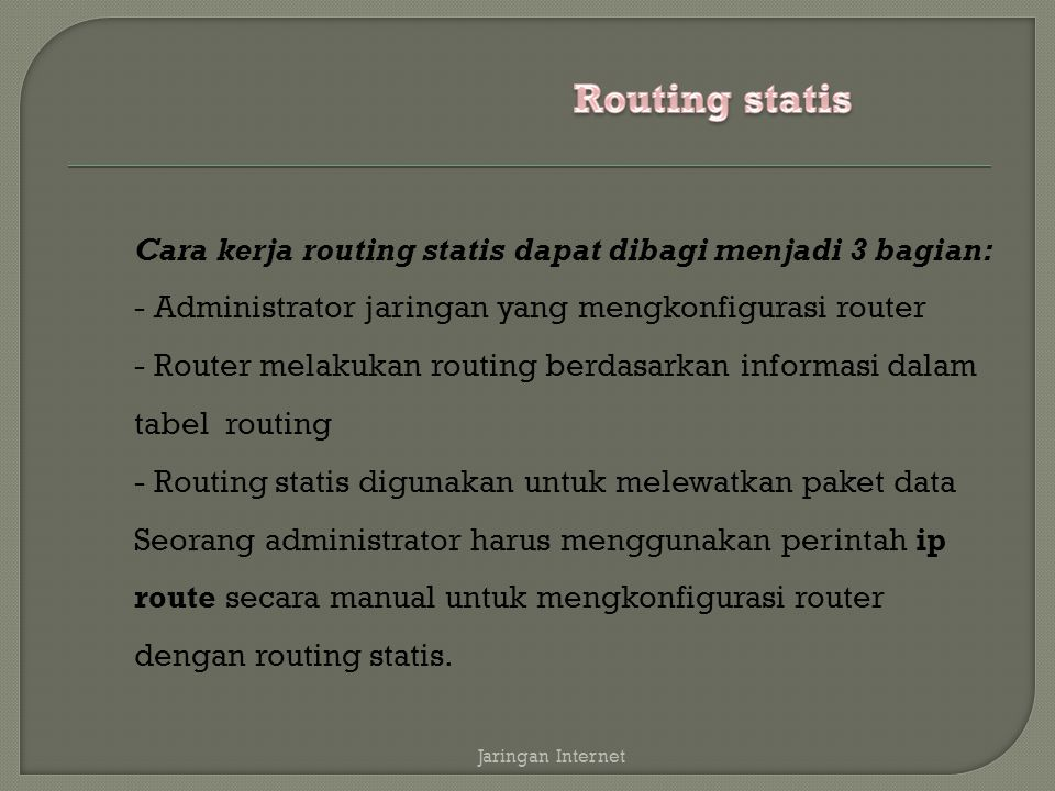 Routing statis Cara kerja routing statis dapat dibagi menjadi 3 bagian: - Administrator jaringan yang mengkonfigurasi router.