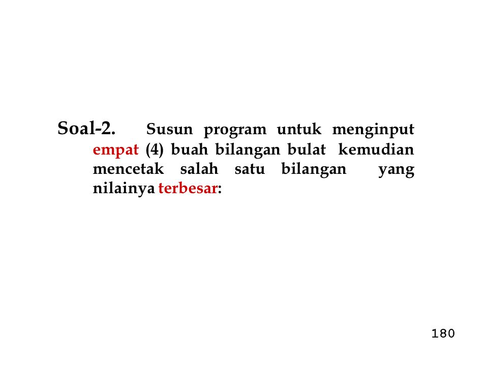 Soal-2. Susun program untuk menginput empat (4) buah bilangan bulat kemudian mencetak salah satu bilangan yang nilainya terbesar: