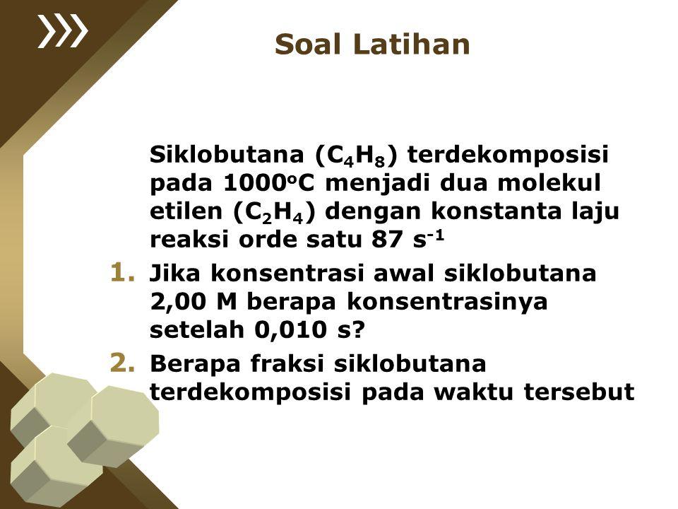 Soal Latihan Siklobutana (C4H8) terdekomposisi pada 1000oC menjadi dua molekul etilen (C2H4) dengan konstanta laju reaksi orde satu 87 s-1.