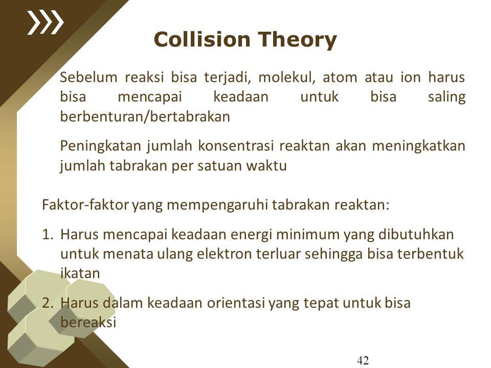 Collision Theory Sebelum reaksi bisa terjadi, molekul, atom atau ion harus bisa mencapai keadaan untuk bisa saling berbenturan/bertabrakan.