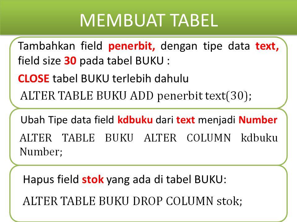 MEMBUAT TABEL Tambahkan field penerbit, dengan tipe data text, field size 30 pada tabel BUKU : CLOSE tabel BUKU terlebih dahulu