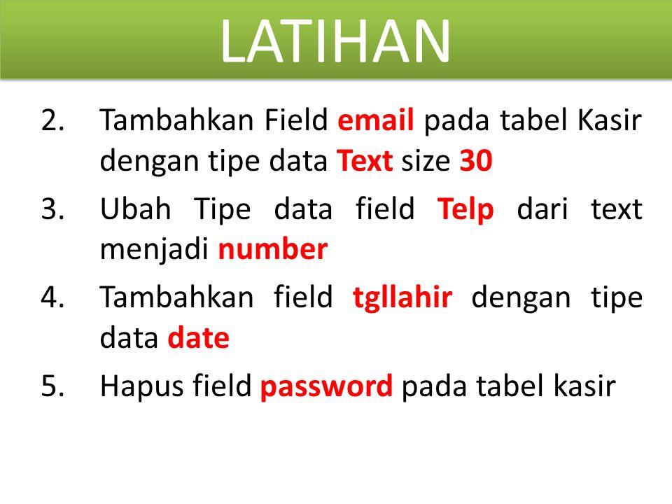 LATIHAN 2. Tambahkan Field email pada tabel Kasir dengan tipe data Text size 30. Ubah Tipe data field Telp dari text menjadi number.