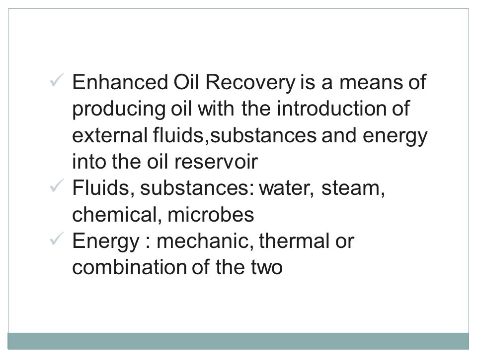 Enhanced Oil Recovery is a means of producing oil with the introduction of external fluids,substances and energy into the oil reservoir