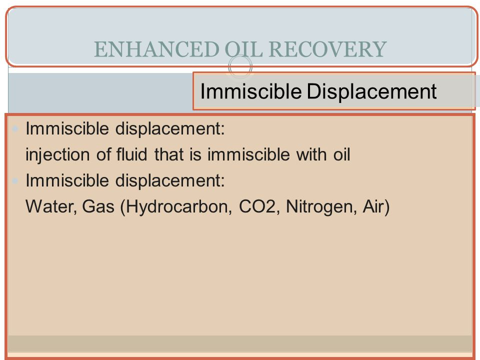ENHANCED OIL RECOVERY Immiscible Displacement Immiscible displacement: