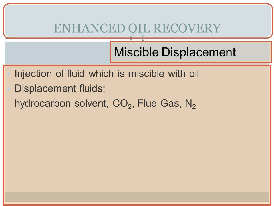 ENHANCED OIL RECOVERY Miscible Displacement