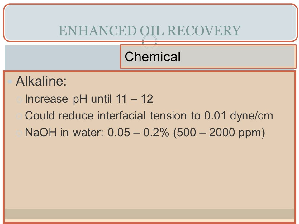 ENHANCED OIL RECOVERY Chemical Alkaline: Increase pH until 11 – 12