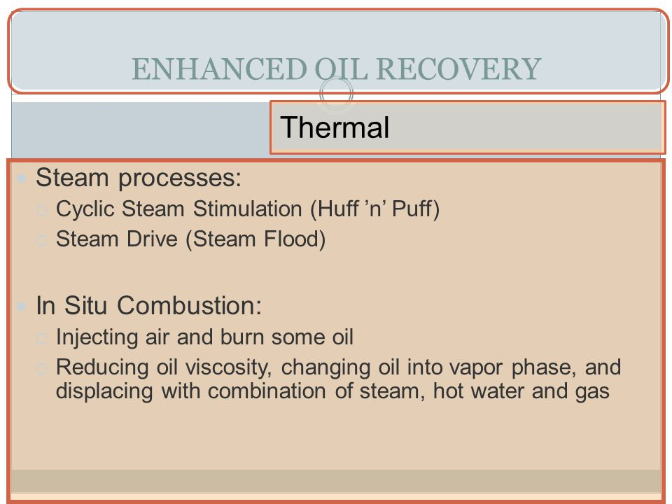 ENHANCED OIL RECOVERY Thermal Steam processes: In Situ Combustion: