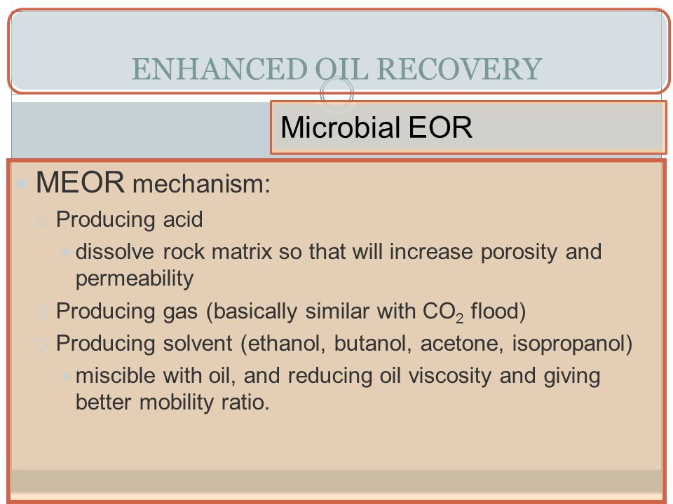 ENHANCED OIL RECOVERY Microbial EOR MEOR mechanism: Producing acid