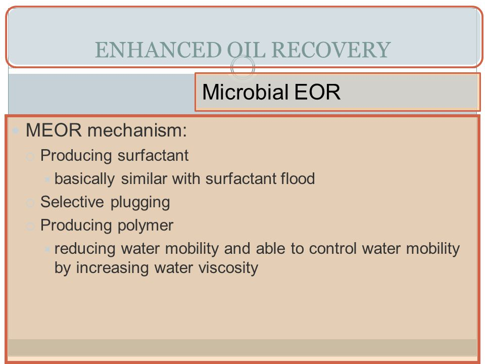 ENHANCED OIL RECOVERY Microbial EOR MEOR mechanism: