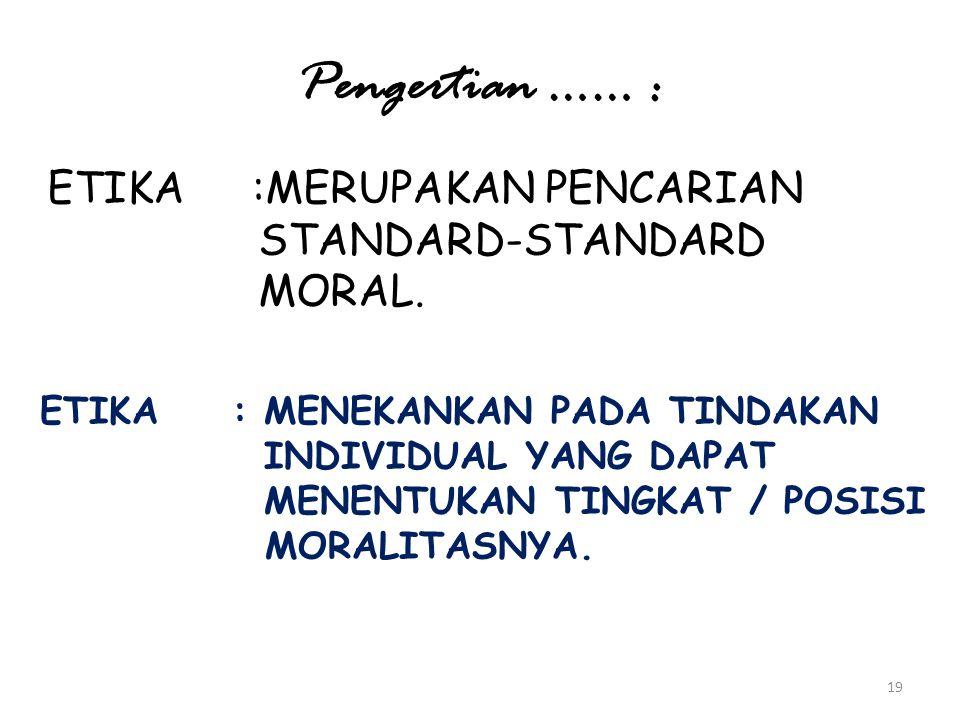 Pengertian …… : ETIKA :MERUPAKAN PENCARIAN STANDARD-STANDARD MORAL.