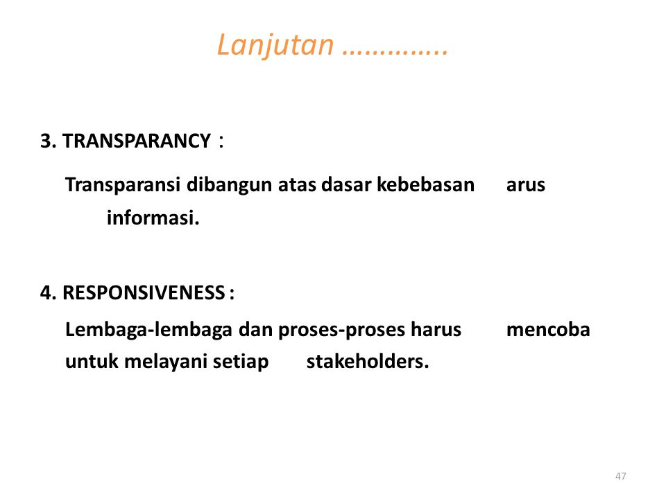 Lanjutan ………….. 3. TRANSPARANCY : Transparansi dibangun atas dasar kebebasan arus informasi. 4. RESPONSIVENESS :