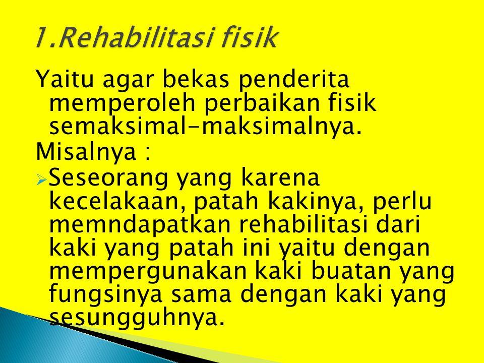 1.Rehabilitasi fisik Yaitu agar bekas penderita memperoleh perbaikan fisik semaksimal-maksimalnya.
