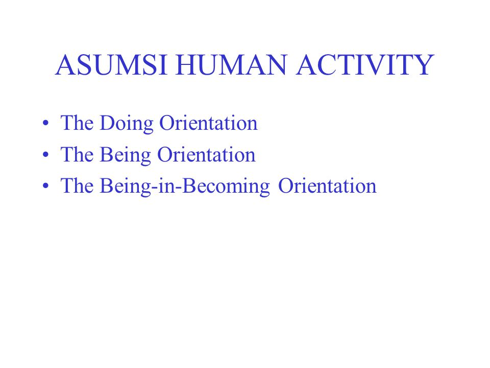 ASUMSI HUMAN ACTIVITY The Doing Orientation The Being Orientation