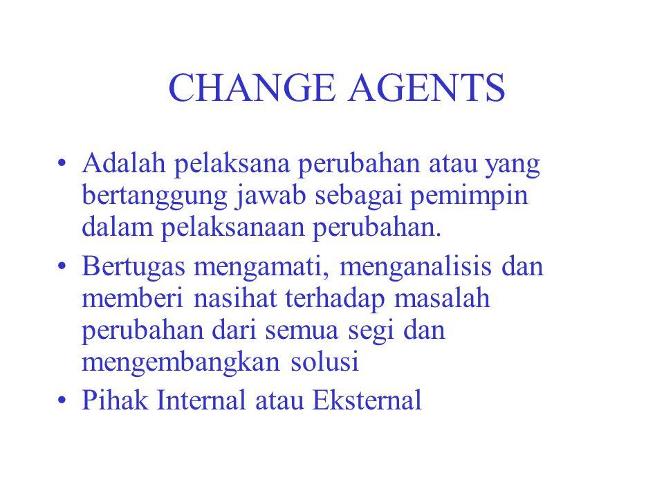 CHANGE AGENTS Adalah pelaksana perubahan atau yang bertanggung jawab sebagai pemimpin dalam pelaksanaan perubahan.