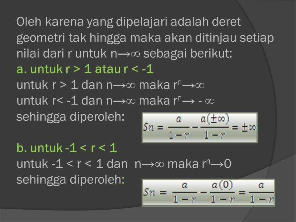 Oleh karena yang dipelajari adalah deret geometri tak hingga maka akan ditinjau setiap nilai dari r untuk n→∞ sebagai berikut: a.