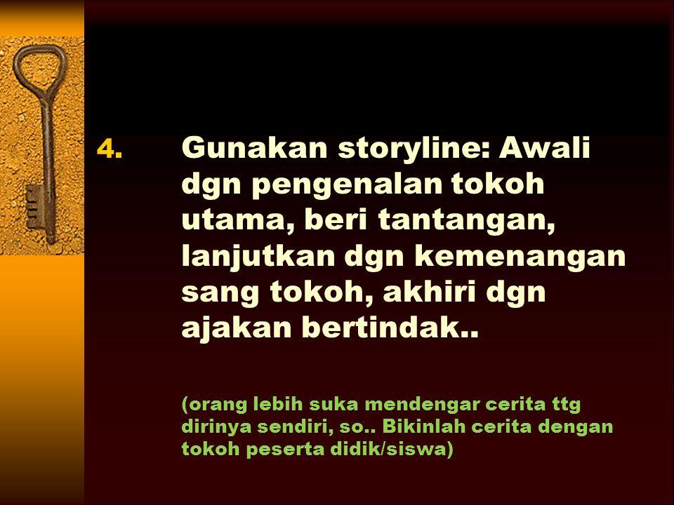 Gunakan storyline: Awali dgn pengenalan tokoh utama, beri tantangan, lanjutkan dgn kemenangan sang tokoh, akhiri dgn ajakan bertindak..