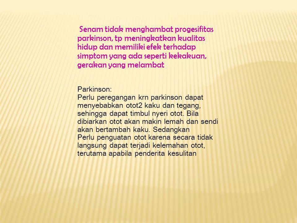 Senam tidak menghambat progesifitas parkinson, tp meningkatkan kualitas hidup dan memiliki efek terhadap simptom yang ada seperti kekakuan, gerakan yang melambat