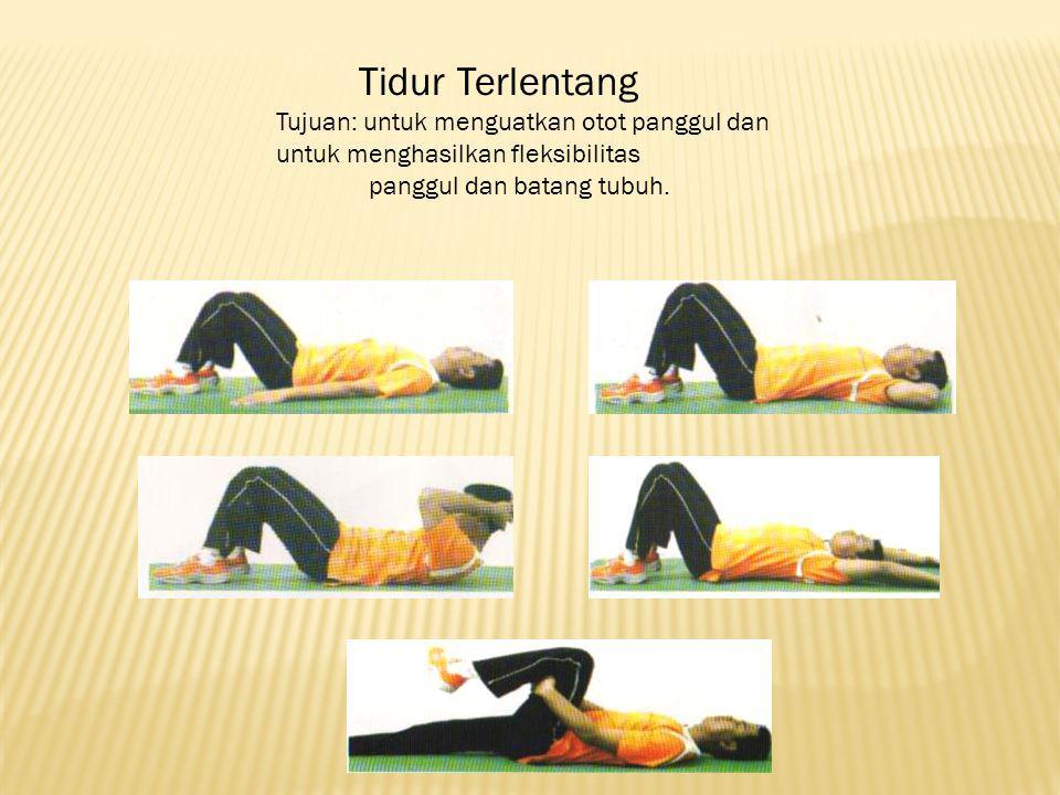 Tidur Terlentang Tujuan: untuk menguatkan otot panggul dan untuk menghasilkan fleksibilitas.