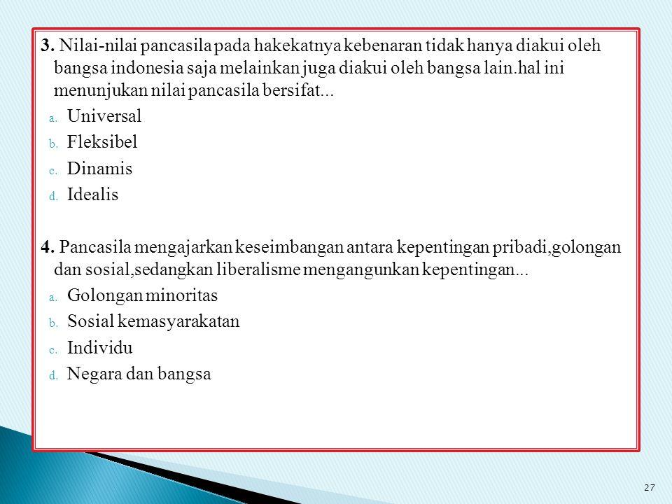 3. Nilai-nilai pancasila pada hakekatnya kebenaran tidak hanya diakui oleh bangsa indonesia saja melainkan juga diakui oleh bangsa lain.hal ini menunjukan nilai pancasila bersifat...