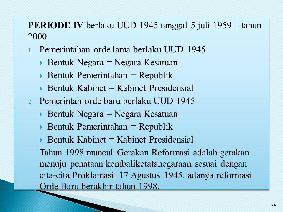 PERIODE IV berlaku UUD 1945 tanggal 5 juli 1959 – tahun 2000