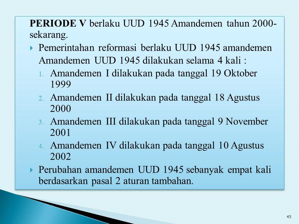 PERIODE V berlaku UUD 1945 Amandemen tahun 2000- sekarang.