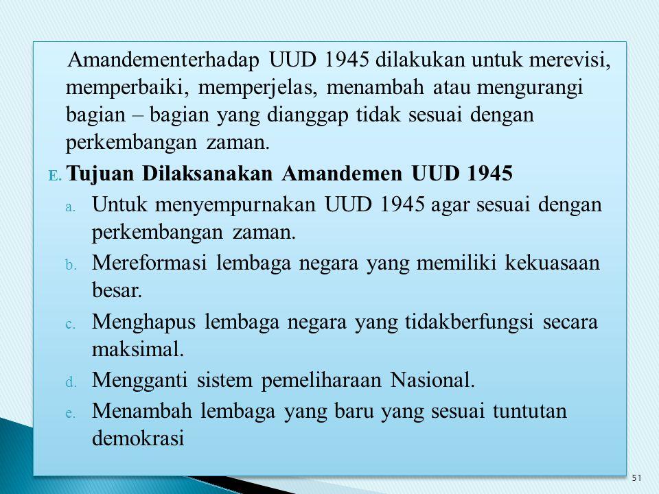 Amandementerhadap UUD 1945 dilakukan untuk merevisi, memperbaiki, memperjelas, menambah atau mengurangi bagian – bagian yang dianggap tidak sesuai dengan perkembangan zaman.