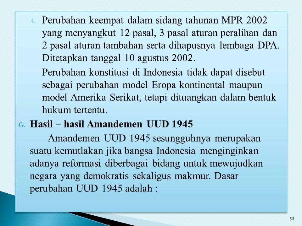 Perubahan keempat dalam sidang tahunan MPR 2002 yang menyangkut 12 pasal, 3 pasal aturan peralihan dan 2 pasal aturan tambahan serta dihapusnya lembaga DPA. Ditetapkan tanggal 10 agustus 2002.