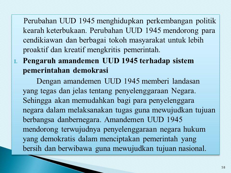 Perubahan UUD 1945 menghidupkan perkembangan politik kearah keterbukaan. Perubahan UUD 1945 mendorong para cendikiawan dan berbagai tokoh masyarakat untuk lebih proaktif dan kreatif mengkritis pemerintah.