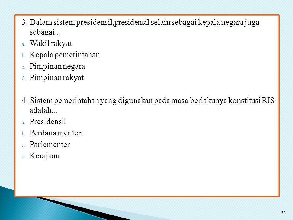 3. Dalam sistem presidensil,presidensil selain sebagai kepala negara juga sebagai...