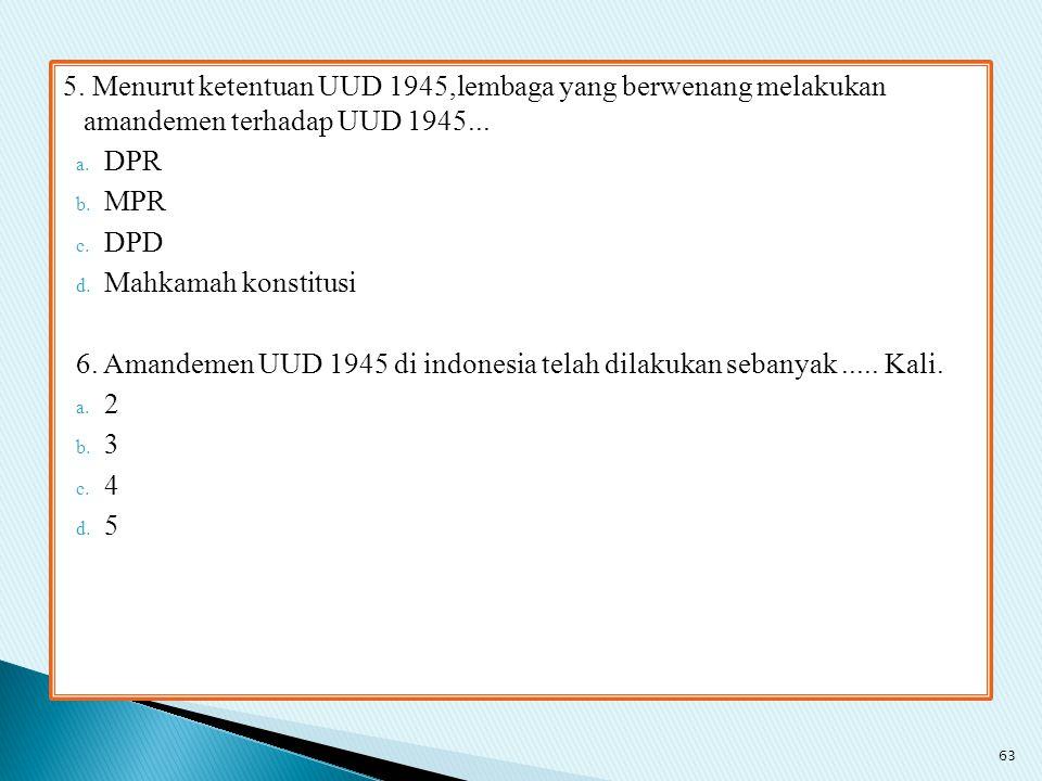 5. Menurut ketentuan UUD 1945,lembaga yang berwenang melakukan amandemen terhadap UUD 1945...