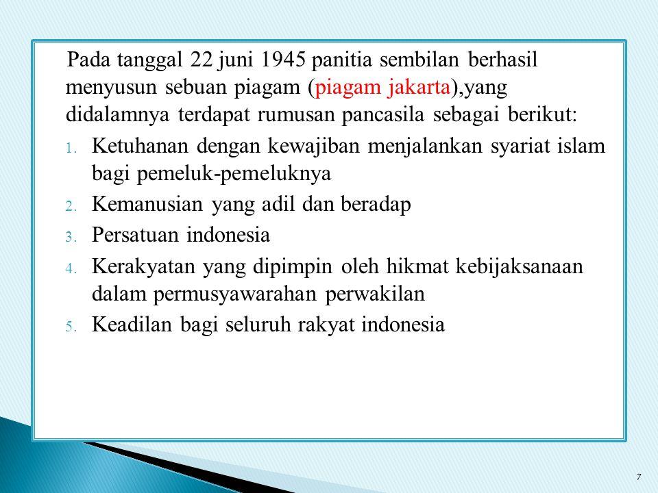 Pada tanggal 22 juni 1945 panitia sembilan berhasil menyusun sebuan piagam (piagam jakarta),yang didalamnya terdapat rumusan pancasila sebagai berikut: