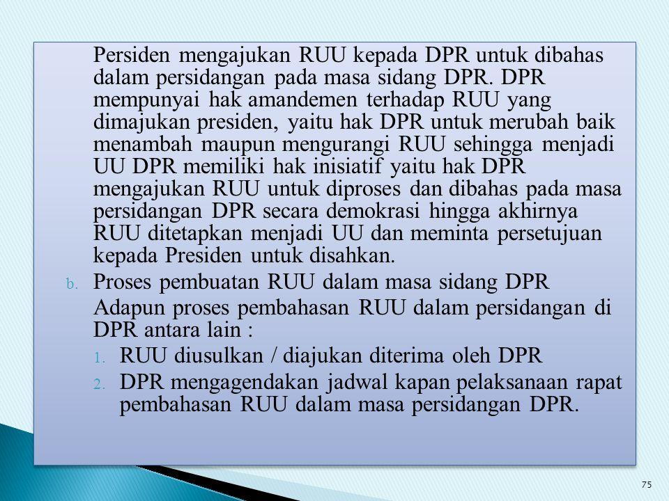 Persiden mengajukan RUU kepada DPR untuk dibahas dalam persidangan pada masa sidang DPR. DPR mempunyai hak amandemen terhadap RUU yang dimajukan presiden, yaitu hak DPR untuk merubah baik menambah maupun mengurangi RUU sehingga menjadi UU DPR memiliki hak inisiatif yaitu hak DPR mengajukan RUU untuk diproses dan dibahas pada masa persidangan DPR secara demokrasi hingga akhirnya RUU ditetapkan menjadi UU dan meminta persetujuan kepada Presiden untuk disahkan.