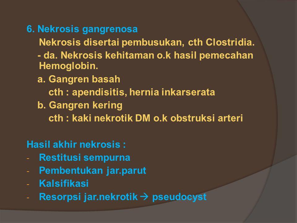 6. Nekrosis gangrenosa Nekrosis disertai pembusukan, cth Clostridia. - da. Nekrosis kehitaman o.k hasil pemecahan Hemoglobin.