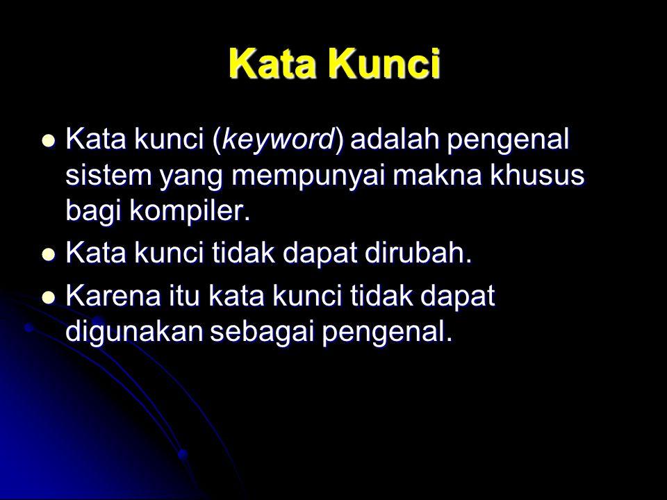 Kata Kunci Kata kunci (keyword) adalah pengenal sistem yang mempunyai makna khusus bagi kompiler. Kata kunci tidak dapat dirubah.