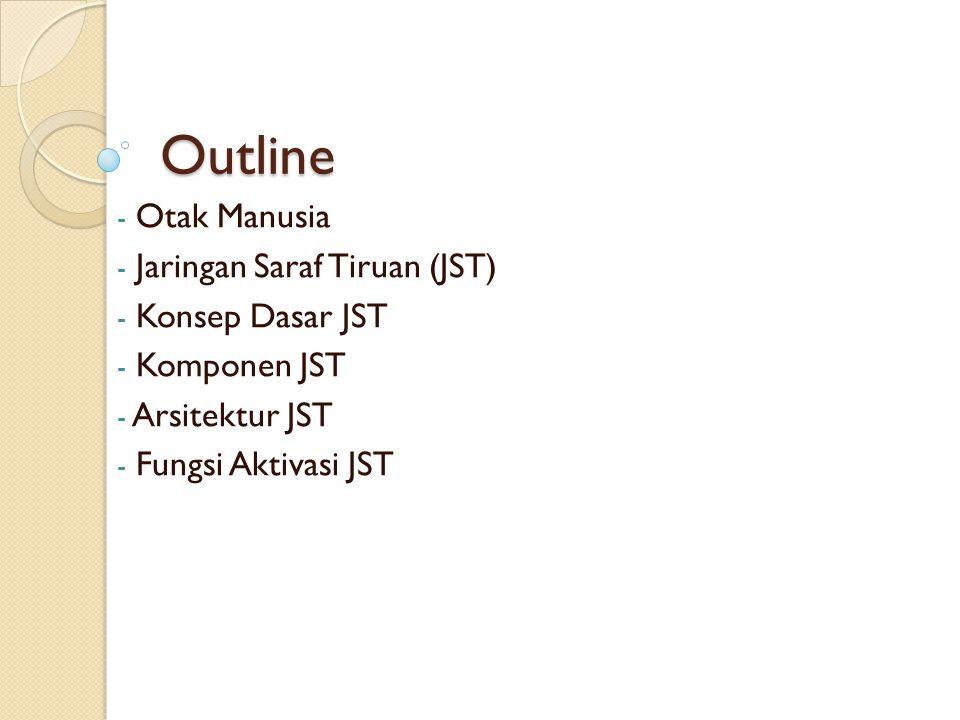 Outline Otak Manusia Jaringan Saraf Tiruan (JST) Konsep Dasar JST
