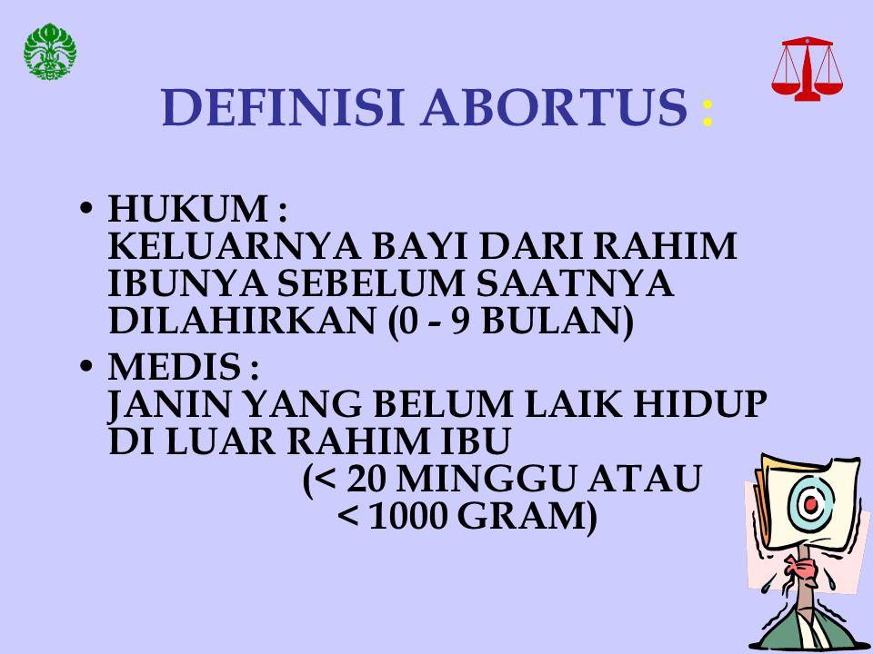 DEFINISI ABORTUS : HUKUM : KELUARNYA BAYI DARI RAHIM IBUNYA SEBELUM SAATNYA DILAHIRKAN (0 - 9 BULAN)