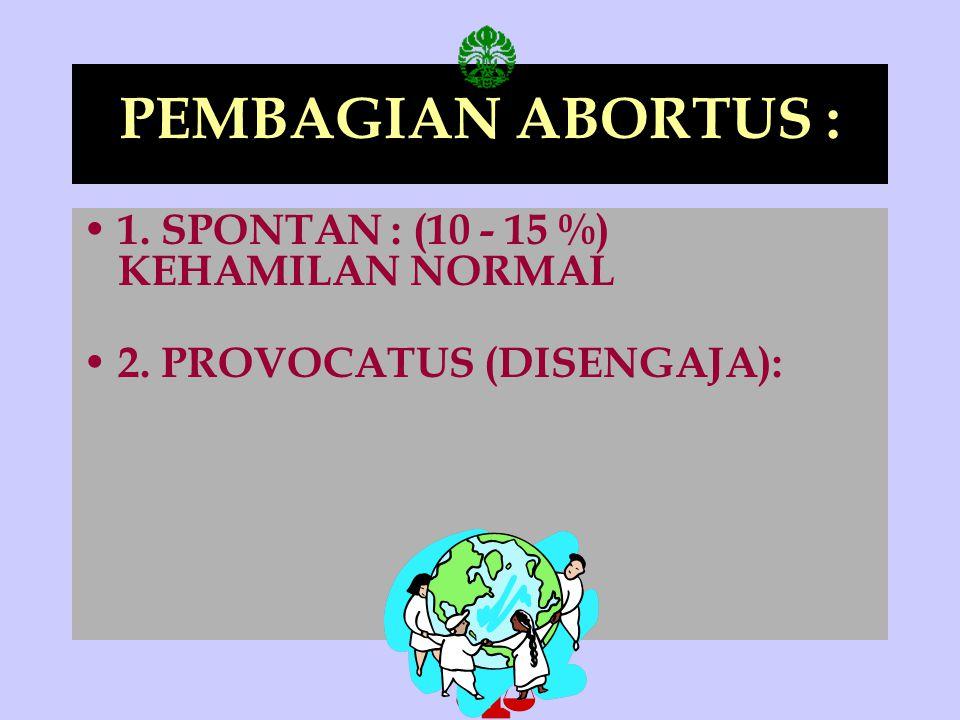PEMBAGIAN ABORTUS : 1. SPONTAN : (10 - 15 %) KEHAMILAN NORMAL