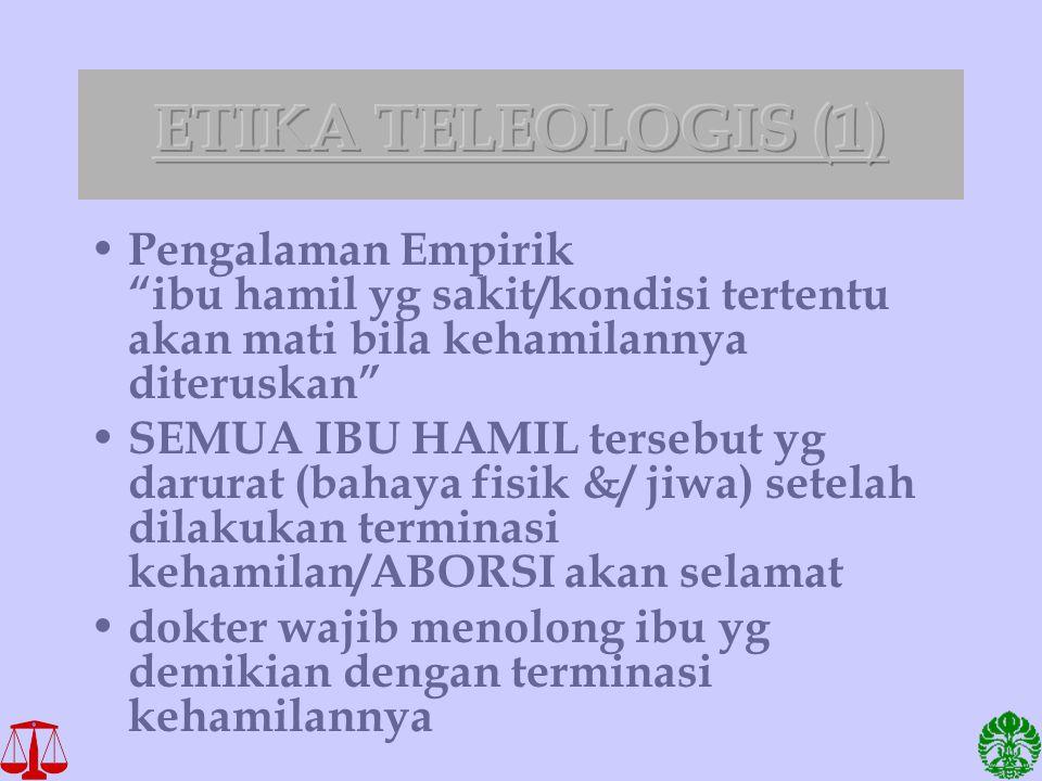 ETIKA TELEOLOGIS (1) Pengalaman Empirik ibu hamil yg sakit/kondisi tertentu akan mati bila kehamilannya diteruskan
