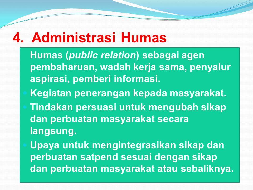 4. Administrasi Humas Humas (public relation) sebagai agen pembaharuan, wadah kerja sama, penyalur aspirasi, pemberi informasi.