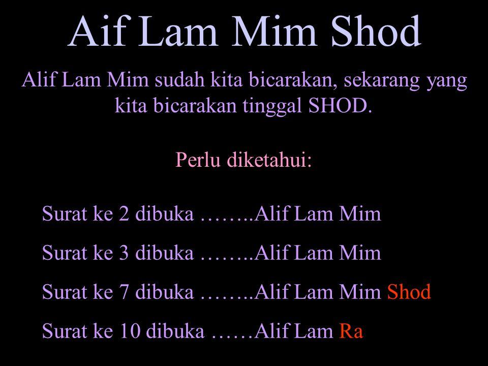 Aif Lam Mim Shod Alif Lam Mim sudah kita bicarakan, sekarang yang kita bicarakan tinggal SHOD. Perlu diketahui: