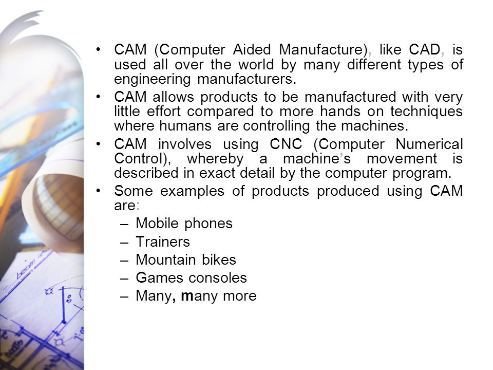CAM (Computer Aided Manufacture), like CAD, is used all over the world by many different types of engineering manufacturers.