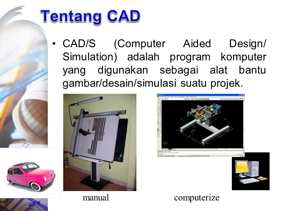 Tentang CAD CAD/S (Computer Aided Design/ Simulation) adalah program komputer yang digunakan sebagai alat bantu gambar/desain/simulasi suatu projek.