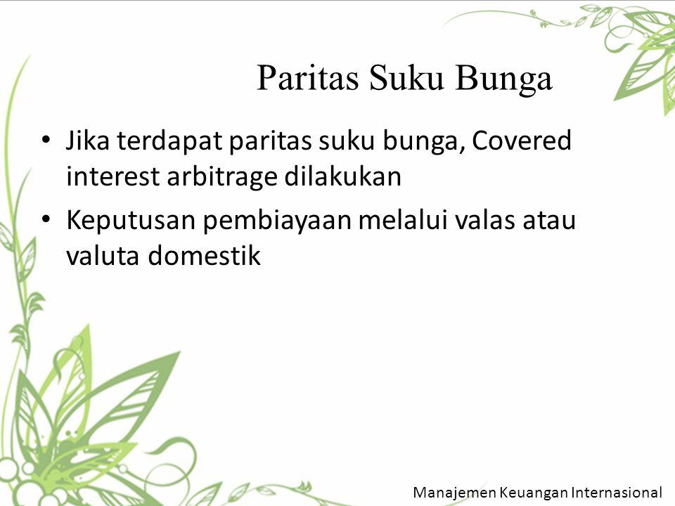 Paritas Suku Bunga Jika terdapat paritas suku bunga, Covered interest arbitrage dilakukan. Keputusan pembiayaan melalui valas atau valuta domestik.